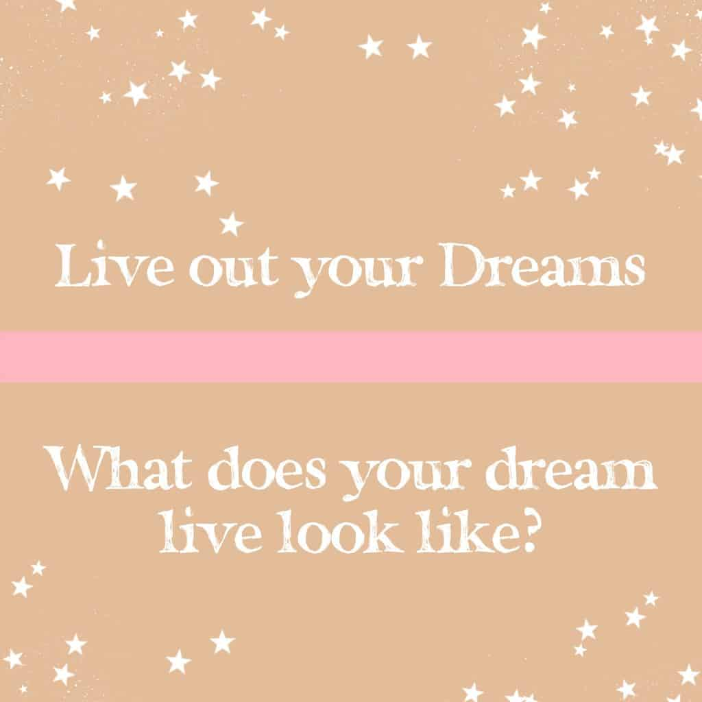Live out your Dreams: What does your dream life look like?